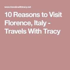 10 Reasons to Visit Florence, Italy - Travels With Tracy