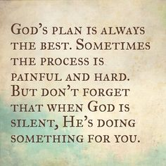 God's plan is always the best. Sometimes the process is painful and hard. But don't forget that when God is silent, He's doing something for you.