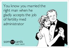 You know you married the right man when he gladly accepts the job of fertility med administrator