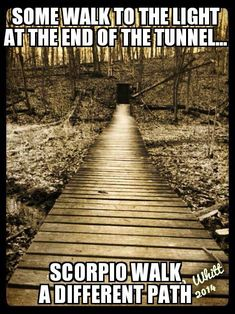 Some walk to the light at the end of the tunnel... Scorpio walk a different path