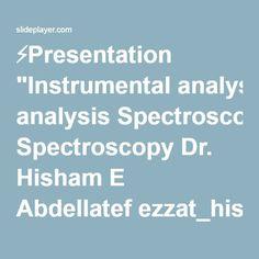 """⚡Presentation """"Instrumental analysis Spectroscopy Dr. Hisham E Abdellatef ezzat_hisham@yahoo.com."""""""