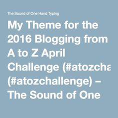 My Theme for the 2016 Blogging from A to Z April Challenge (#atozchallenge) – The Sound of One Hand Typing
