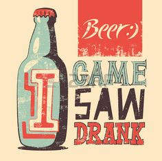 I Game saw drank. Beer.