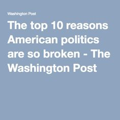 The top 10 reasons American politics are so broken - The Washington Post