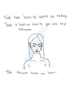 """[image: outline drawing of tired long haired person in shower. Text reads, """" Took two hours to wake u p today. Took a half an hour to get into the shower. - The shower took an hour.""""] ... I often don't shower anymore because of issues like this. I prefer to bathe, and even that is exhausting as hell."""