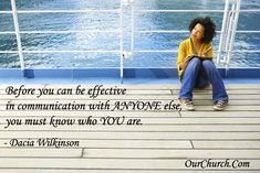 Before you can be effective in communication with ANYONE else, you must know who YOU are. -Dacia Wilkinson