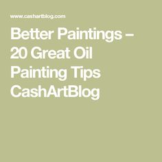 Better Paintings – 20 Great Oil Painting Tips CashArtBlog