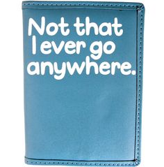 NOT THAT I EVER GO ANYWHERE PASSPORT COVER http://www.flight001.com/all-products/passport-identification/not-that-i-ever-go-anywhere-passport-cover.html