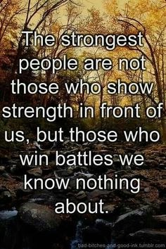 This is true... To everyone out there going through battles no one else knows about... Stay strong and have hope!!