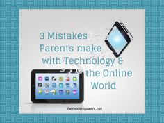 3 Mistakes Parents make with technology and the online world