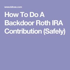 How To Do A Backdoor Roth IRA Contribution (Safely)