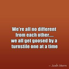 We're all no different from each other.....we all get goosed by a turnstile one at a time