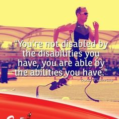 """""""You are not disabled by the disabilities you have, you are able by the abilities you have"""""""