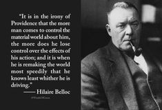 """""""It is in the irony of Providence that the more man comes to control the material world about him, the more does he lose control over the effects of his action; and it is when he is remaking the world most speedily that he knows least whither he is driving."""" — Hilaire Belloc"""