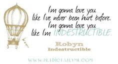 "Predictably Me Lyric A Day 2014 - Robyn - Indestructible - ""I'm gonna love you like I've never been hurt before. I'm gonna love you like I'm indestructible."""