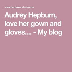 Audrey Hepburn, love her gown and gloves.... - My blog