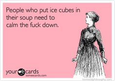 who puts ice cubes in soup!!??? ha
