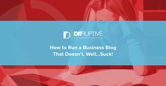 How to Run a Business Blog that Doesn't, Well…Suck!