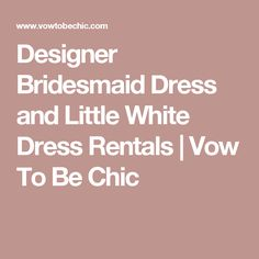 Designer Bridesmaid Dress and Little White Dress Rentals | Vow To Be Chic