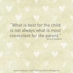 """""""What is best for the child is not always what is most convenient for the parent."""" - Bonnie Bedford"""