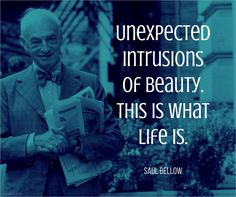 Unexpected intrusions of beauty. This is what life is.    Saul Bellow (1915-2005) Canadian-American writer Herzog (1964) Saul Bellow, Graphic Quotes, All Quotes, What Is Life About, Quotations, Writer, Author, Thoughts, Sayings