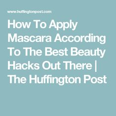 How To Apply Mascara According To The Best Beauty Hacks Out There   The Huffington Post