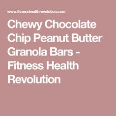 Chewy Chocolate Chip Peanut Butter Granola Bars - Fitness Health Revolution
