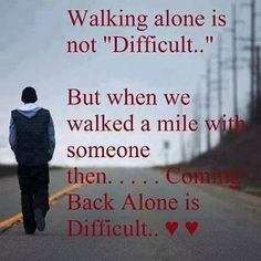 Walking alone is not '''difficult''.but when we walked a mile vd sme1 den............coming  back alone iz difficult...........