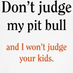 well maybe I will, just a little. I have to say pit bulls are way sweeter and cuter than most kids