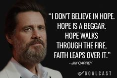 jim carrey quote I don't believe in hope. Hope is a beggar. Hope walks through the fire, faith leaps over it.