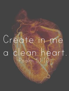 Lord, create in me a clean heart - a pure heart. Scrape out the darkness that has found it's way in, it does not belong. #psalm51