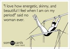 'I love how energetic, skinny, and beautiful I feel when I am on my period!' said no woman ever.