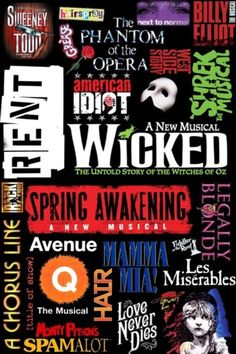 Sweeney Todd, Grease, Hairspray, RENT, We Will Rock You, A Chorus Line, The Phantom of the Opera, American Idiot, Next to Normal, Billy Elliot, West Side Story, Shrek, Wicked, Legally Blonde, Spring Awakening, Avenue Q, Hair, Love Never Dies, Oliver, Les Miserables, Spamalot, [Title of Show]
