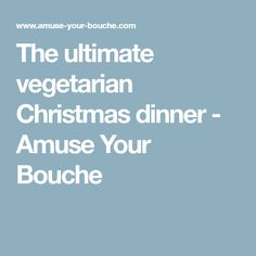 The ultimate vegetarian Christmas dinner - Amuse Your Bouche