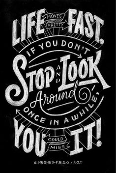 Life moves pretty fast.  If you don't stop and look around once in a while you could miss it!