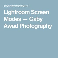 Lightroom Screen Modes — Gaby Awad Photography