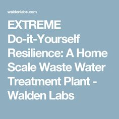 EXTREME Do-it-Yourself Resilience: A Home Scale Waste Water Treatment Plant - Walden Labs