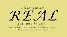Once you are real you can't be ugly, except to people who don't understand.