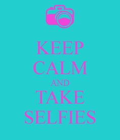 stay calm and take a selfies | KEEP CALM AND TAKE SELFIES