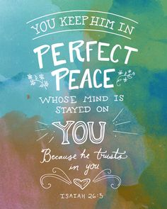You will keep in perfect peace those whose minds are steadfast, because they trust in you. Isaiah 26:3 (NIV)