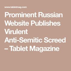 Prominent Russian Website Publishes Virulent Anti-Semitic Screed – Tablet Magazine
