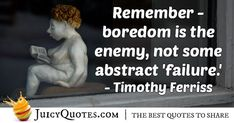 """""""Remember – boredom is the enemy, not some abstract 'failure.'"""" – Timothy Ferriss"""