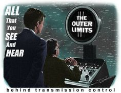 THE OUTER LIMITS - There is nothing wrong with your television set. Do not attempt to adjust the picture. We are controlling the transmission. For the next hour, sit quietly and we will control all that you see and hear. You are about to experience the awe and mystery which reaches from the inner mind to... The Outer Limits.