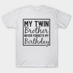 My Twin Brother Never Forgets My Birthday - Twin Brother - T-Shirt | TeePublic.  An ideal design from the twin brother or twin sister for any occasion. Share this funny saying with your family and wear with pride. Sister Birthday Quotes, Twin Brothers, Twin Sisters, Never Forget, Twins, Pride, Funny Quotes, Sayings, Children