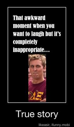 That awkward moment when you want to laugh but it's completely inappropriate...=happens all the time