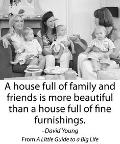 A house full of family and friends is more beautiful than a house full of fine furnishings. -David Young #ALittleGuide