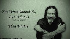 Alan Watts - Not What Should Be, but What Is