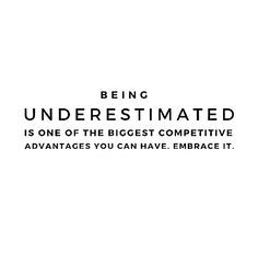 Being Underestimated Is One Of The Biggest Competitive Advantage You Can Have. Embrace It. I Do Everyday!