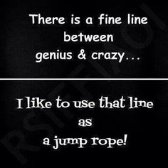 There is a fine line between genius & crazy...
