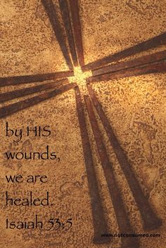 But he was wounded for our transgressions, he was bruised for our iniquities: the chastisement of our peace was upon him; and with his stripes we are healed.